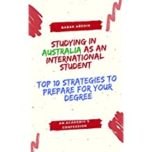 STUDYING IN AUSTRALIA AS AN INTERNATIONAL STUDENT: TOP 10 STRATEGIES TO PREPARE FOR YOUR DEGREE: AN ACADEMIC'S CONFESSION