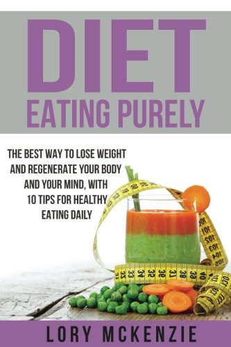 Diet: *Eating Purely - **The Best Way to Lose Weight and Regenerate Your Body and Your Mind, with 10 Tips for Healthy Eating Daily*