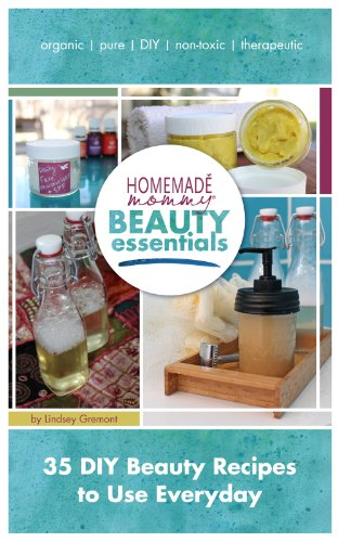 Homemade Mommy Beauty Essentials: 35 DIY Beauty Recipes to Use Everyday