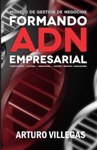Formando ADN Empresarial: Conocimiento, Cultura, Innovacion, Gestion, Servicio e Indicaciones. (Volume 1) (Spanish Edition) [Luis Arturo Villegas Gonzalez] (Tapa Blanda)