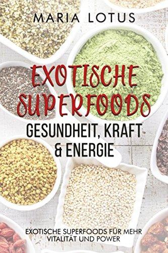 Exotische Superfoods: Gesundheit, Kraft & Energie: Exotische Superfoods für mehr Vitalität und Power im Alltag. Abnehmen & Diät, gesunde Ernährung & Wohlbefinden. Einfach im Superfood Buch erklärt.