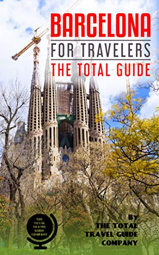 BARCELONA FOR TRAVELERS. The total guide: The comprehensive traveling guide for all your traveling needs.