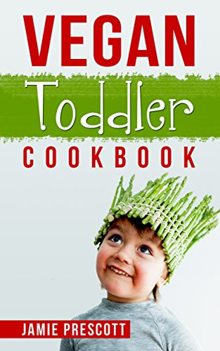 Vegan Toddler Cookbook With 30 Simple Recipes: Perfect For Young Kids And Toddlers Above 1 Year Old These Vegan Recipes Are Quick And Easy To Make by Jamie Prescott