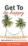 Get To Be Happy: Stories and Secrets to Loving the Sh*t Out Of Life