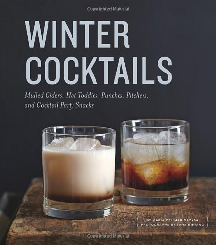 Winter Cocktails: Mulled Ciders, Hot Toddies, Punches, Pitchers, and Cocktail Party Snacks by Maria del Mar Sacasa
