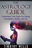 Astrology: The Astrology Guide (Understand Your Signs For Dating, Friendships, Money, and Sex) (Moon Signs, Cancer, Fortune, Horoscope, Astrology 2015, ... Zodiac Signs, Horoscope 2015, Virgo)