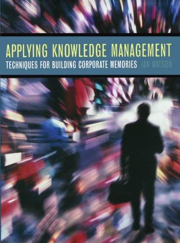 Applying Knowledge Management: Techniques for Building Corporate Memories (The Morgan Kaufmann Series in Artificial Intelligence) by Morgan Kaufmann