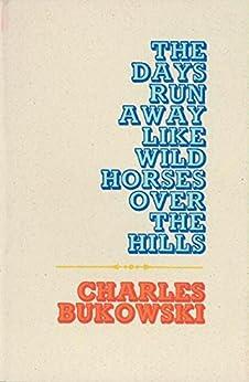 The Days Run Away Like Wild Horses by [Bukowski, Charles]