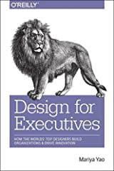 Design for Executives: How the World's Top Designers Build Organizations and Drive Innovation Paperback