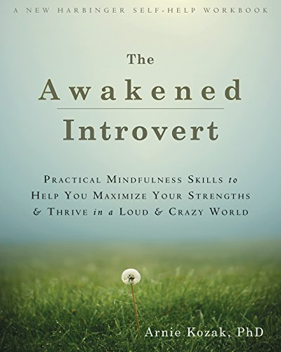 The Awakened Introvert: Practical Mindfulness Skills to Help You Maximize Your Strengths and Thrive in a Loud and Crazy