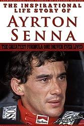 Ayrton Senna - The Inspirational Life Story Of Ayrton Senna, The Greatest Formula One Driver Ever Lived (Inspirational Life Stories By Gregory Watson Book 11)