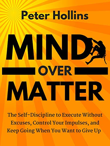 Mind Over Matter: The Self-Discipline to Execute Without Excuses, Control Your Impulses, and Keep Going When You Want to…