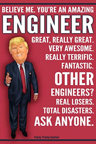 Funny Trump Journal - Believe Me. You're An Amazing Engineer Other Engineers Total Disasters. Ask Anyone.: Humorous Engineer Gift Pro Trump Gag Gift Better Than A Card 120 Pg Notebook 6x9