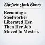 Becoming a Steelworker Liberated Her. Then Her Job Moved to Mexico. | Farah Stockman