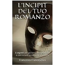 L'INCIPIT DEL TUO ROMANZO: 5 segreti per governare l'ispirazione e cominciare seriamente a scrivere (Italian Edition)
