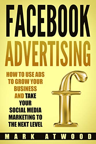 Facebook Advertising: How to Use Ads to Grow Your Business and Take Your Social Media Marketing to the Next Level (Facebook ads) (Best Social Media To Advertise Business)