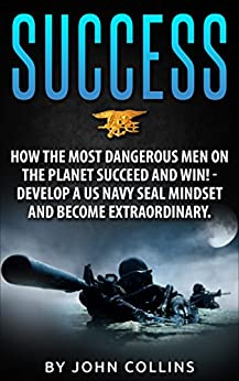 Success: How the Most Dangerous Men on the Planet Succeed and Win!: Develop a US NAVY SEAL Mindset and Become Extraordinary by [Collins, John]