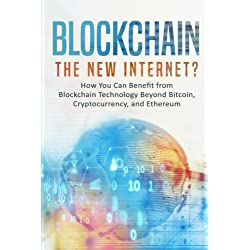 Blockchain: The New Internet? How You Can Benefit from Blockchain Technology Beyond Bitcoin, Cryptocurrency, and Ethereum