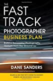 The Fast Track Photographer Business Plan: Build a Successful Photography Venture from the Ground Up