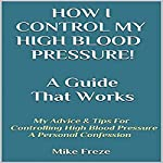 How I Control My Blood Pressure! A Guide That Works: My Advice & Tips for Controlling High Blood Pressure - A Personal Confession | Mike Freze