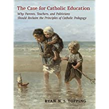The Case for Catholic Education: Why Parents, Teachers, and Politicians Should Reclaim the Principles of Catholic Pedagogy