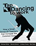 img - for Tap Dancing to Work: How A Small Group of Teachers Can Conquer the Common Core by White Michael Grimm Bonnie Young Lindsey Stark Robert (2013-06-24) Paperback book / textbook / text book