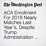 ACA Enrollment For 2018 Nearly Matches Last Year's, Despite Trump Administration Efforts to Undermine It   Amy Goldstein