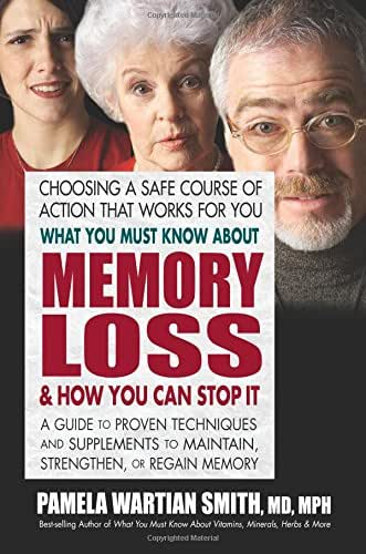 What You Must Know About Memory Loss and How You Can Stop It: A Guide to Proven Techniques and Supplements to Maintain, Strengthen, or Regain Memory