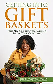 Getting into Gift Baskets: The No B.S. Guide to Cashing In on Your Creativity by [Frazier, Shirley George]