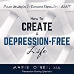 How to Create a Depression-Free Life: Proven Strategies to Overcome Depression - ASAP! | Marie O'Neil