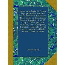 Noua iconologia di Cesare Ripa perugino, caualier de SS. Mauritio & Lazzaro. Nella quale si descriuono diuerse imagini di virtù, vitij, affetti, passioni humane, arti, discipline, humori, elementi, corpi celesti, prouincie d'Italia, fiumi, tutte le parti