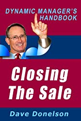 Closing The Sale: The Dynamic Manager's Handbook On How To Make Sales Happen (The Dynamic Manager's Handbooks 9)