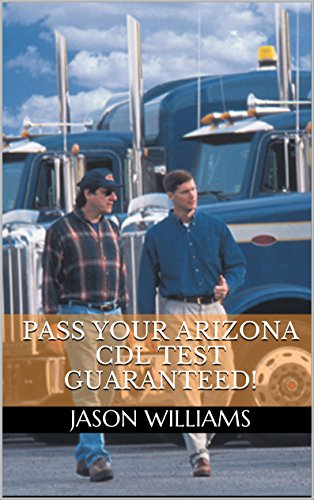 Pass Your Arizona CDL Test Guaranteed! 100 Most Common Arizona Commercial Driver's License With Real Practice Questions