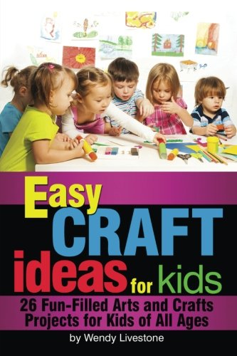 Easy Craft Ideas for Kids: 26 Fun-Filled Arts and Crafts Projects for Kids of All Ages ()