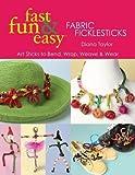 Fast, Fun & Easy Fabric Ficklesticks: Art Sticks to Bend, Wrap, Weave & Wear