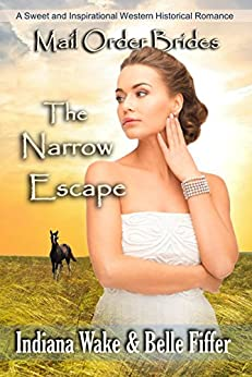 Download for free Mail Order Bride: The Narrow Escape: A Sweet and Inspirational Western Historical Romance