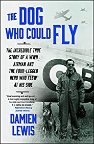 The Dog Who Could Fly: The Incredible True Story of a WWII Airman and the Four-Legged Hero Who Flew At His Sid