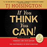 If You Think You Can!: Thirteen Laws that Govern the Performance of High Achievers | TJ Hoisington