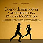 Como desenvolver a autodisciplina para se exercitar [How to Develop Self-Discipline to Exercise]: Técnicas e estratégias práticas para desenvolver o hábito de praticar exercícios físicos pelo resto da vida | Martin Meadows