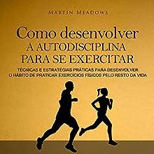 Como desenvolver a autodisciplina para se exercitar [How to Develop Self-Discipline to Exercise]: Técnicas e estratégias práticas para desenvolver o hábito de praticar exercícios físicos pelo resto da vida Audiobook by Martin Meadows Narrated by Victor Barros