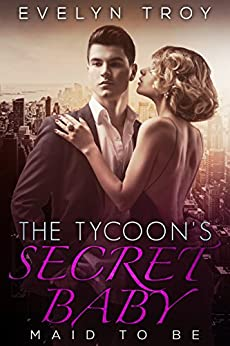 The Tycoon's Secret Baby: Maid To The Billionaire - A