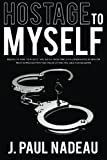 Hostage to Myself: Discover how to rescue yourself from the self-sabotaging behavior that is preventing you from living the life you deserve