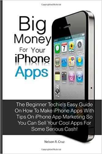 Big Money For Your Iphone Apps: The Beginner Techie's Easy