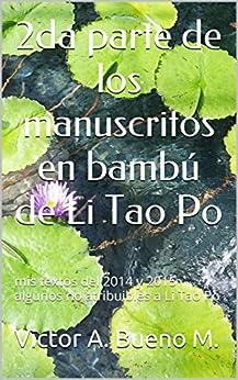 2da parte de los manuscritos en bambú de Li tao Po: mis textos del 2014 y 2015 algunos no atribuibles a Li Tao Po (Spanish Edition) by [M., Victor A. Bueno]