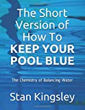 The Short Version of How To KEEP YOUR POOL BLUE: The Chemistry of Balancing Water