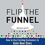 Flip the Funnel: How to Use Existing Customers to Gain New Ones | Joseph Jaffe