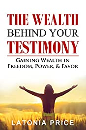 The Wealth Behind Your Testimony: Gaining Wealth in Freedom, Power, & Favor
