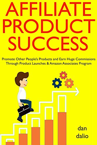 Affiliate Product Success: Promote Other People's Products and Earn Huge Commissions Through Product Launches & Amazon Associates Program