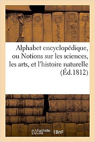 Alphabet Encyclopedique, Ou Notions Sur Les Sciences, Les Arts, Et L'Histoire Naturelle (Litterature)