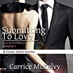 Submitting to Love: 6 Erotic Short Stories, Volume 1 | Carrice McKelvy